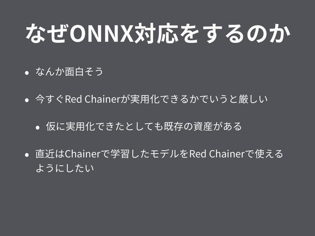 なぜONNX対応をするのか • なんか⾯⽩そう • 今すぐRed Chainerが実⽤化できる...