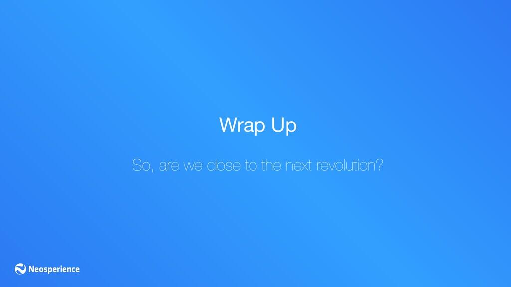 Wrap Up  So, are we close to the next revolutio...