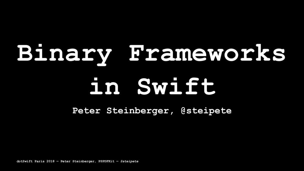 Binary Frameworks in Swift Peter Steinberger, @...