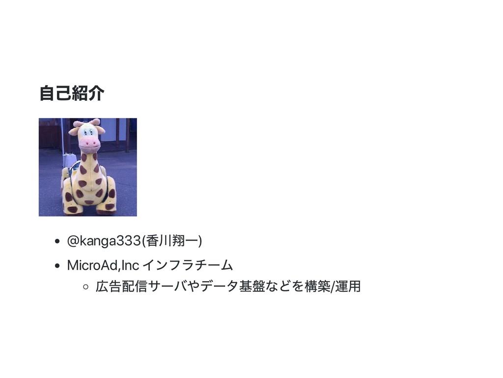 自己紹介 @kanga333( 香川翔一) MicroAd,Inc インフラチー ム 広告配信...