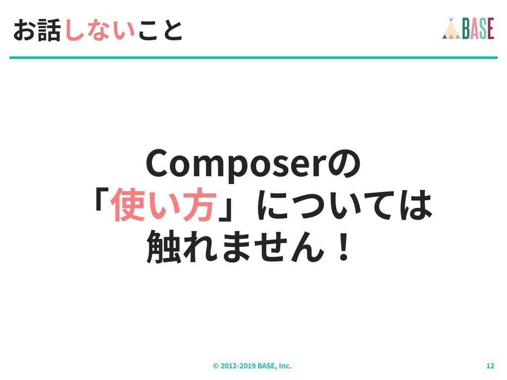 © - BASE, Inc. Composerの 「使い⽅」については 触れません! お話...