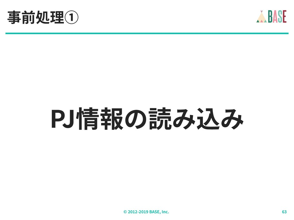 © - BASE, Inc. PJ情報の読み込み 事前処理①