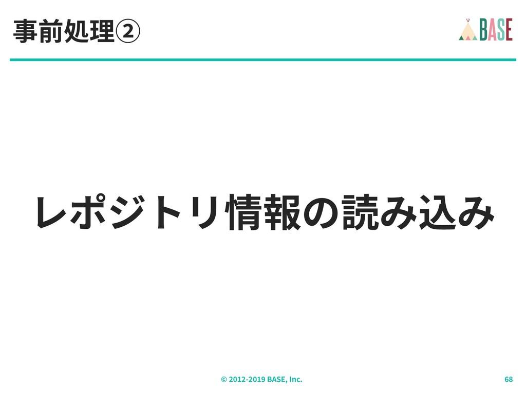 © - BASE, Inc. レポジトリ情報の読み込み 事前処理②