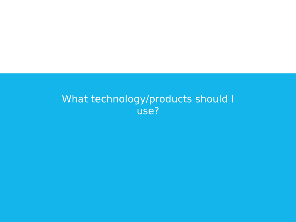 What technology/products should I use?