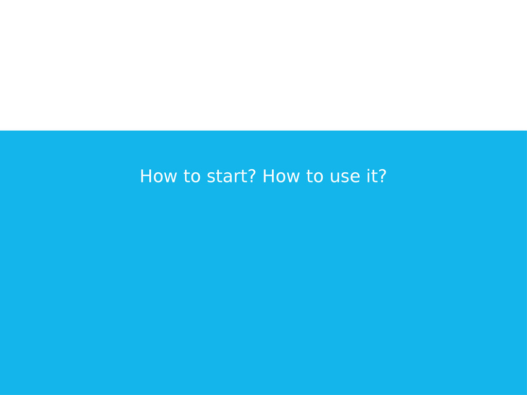 How to start? How to use it?