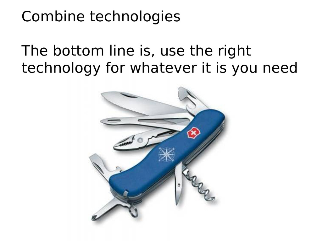 Combine technologies The bottom line is, use th...