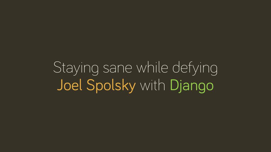 Stayin sane while defyin Joel Spolsky with Djan...