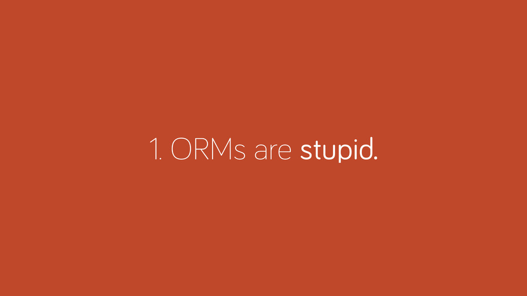 1. ORMs are stupid.