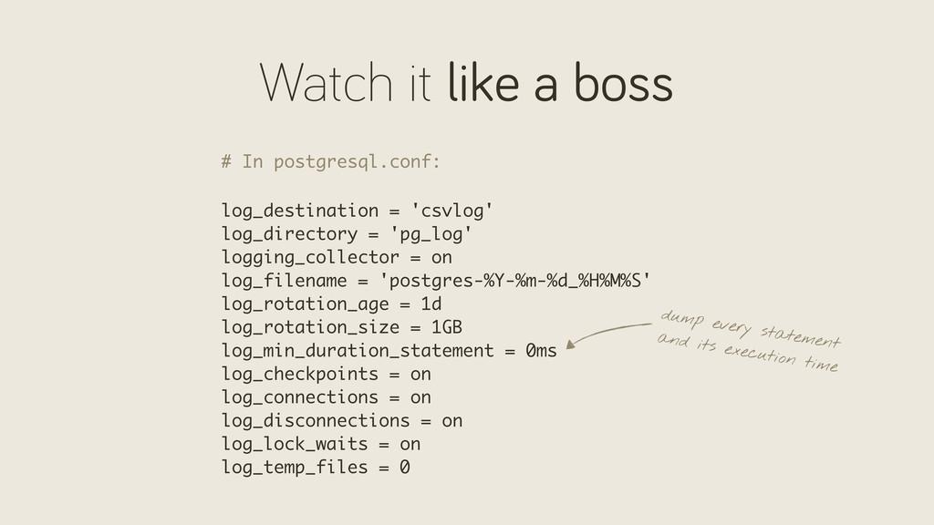 Watch it like a boss # In postgresql.conf: log_...