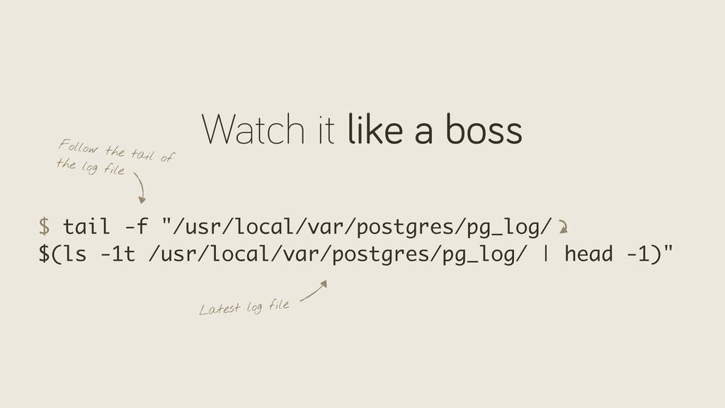 """Watch it like a boss $ tail -f """"/usr/local/var/..."""