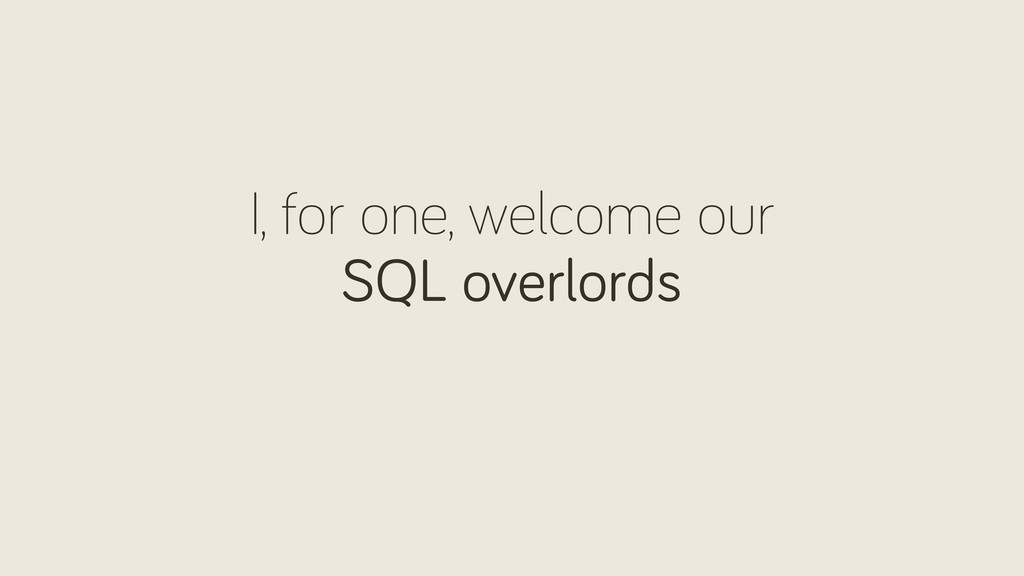 I, for one, welcome our SQL overlords