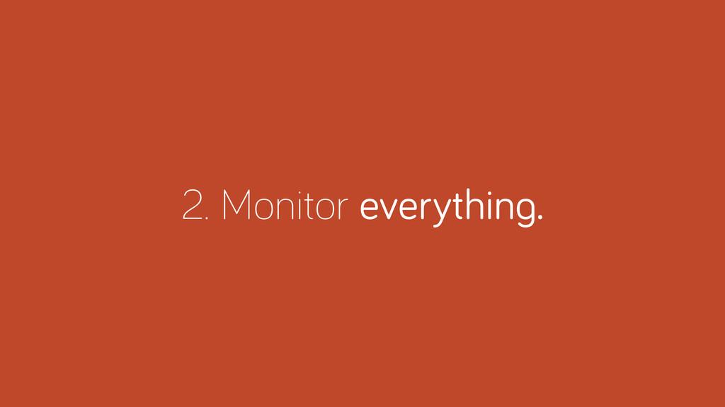 2. Monitor everythin .