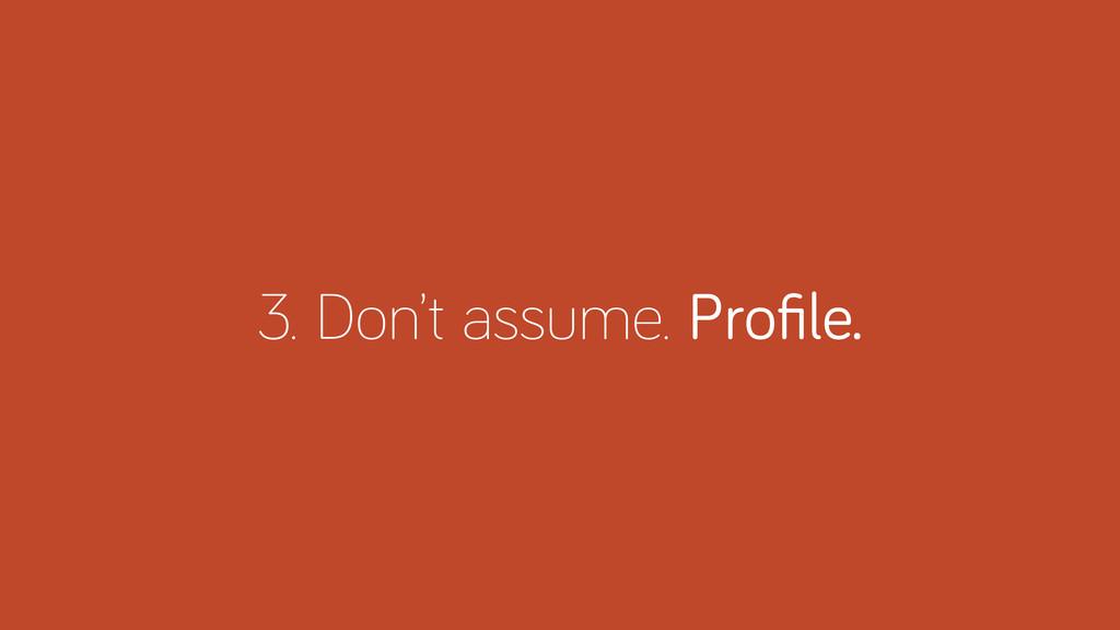 3. Don't assume. Profile.