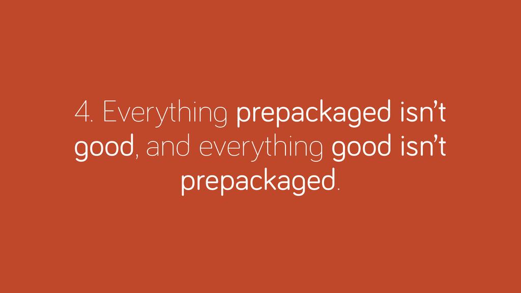 4. Everythin prepacka ed isn't ood, and everyth...