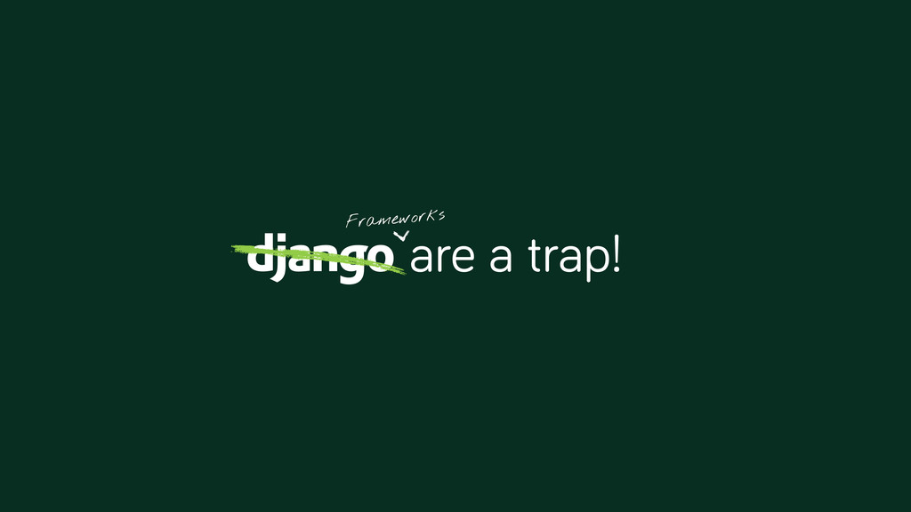 are a trap! Frameworks