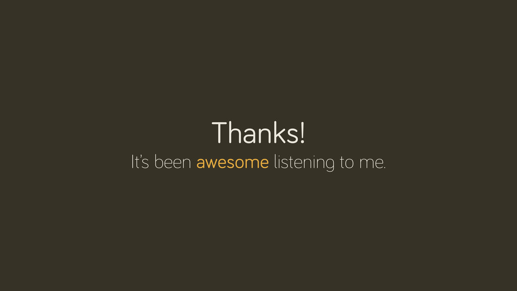 Thanks! It's been awesome listenin to me.