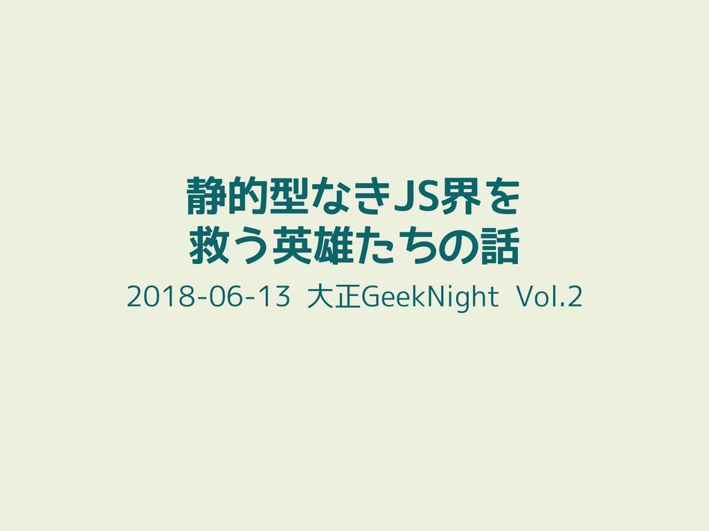 静的型なきJS界を 救う英雄たちの話 2018-06-13 大正GeekNight Vol.2