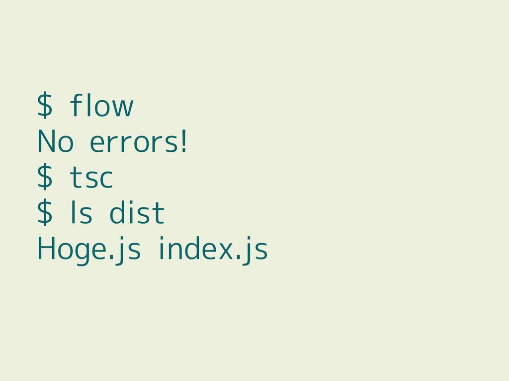 $ flow No errors! $ tsc $ ls dist Hoge.js index...