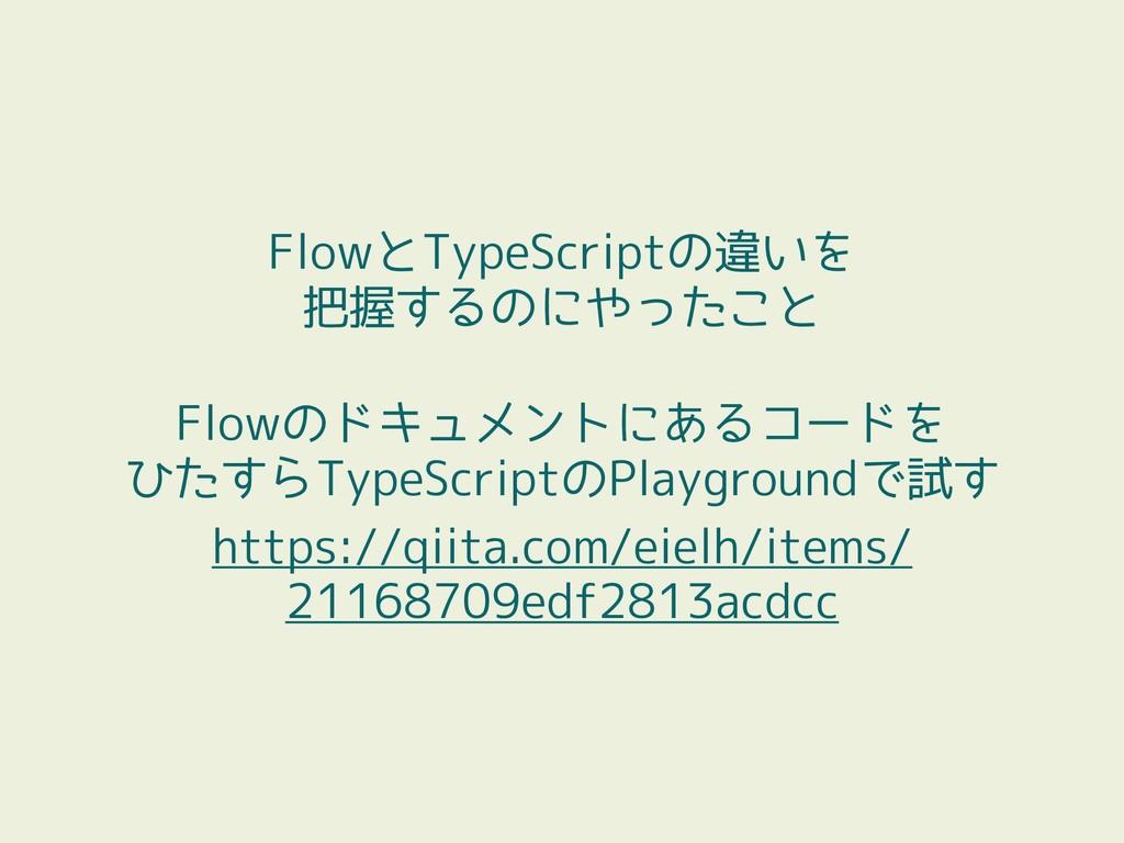 FlowとTypeScriptの違いを 把握するのにやったこと Flowのドキュメントにある...