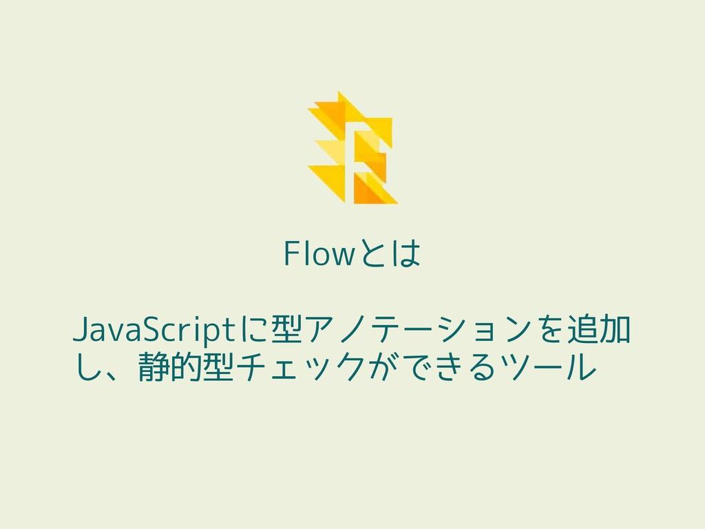 Flowとは JavaScriptに型アノテーションを追加 し、静的型チェックができるツール