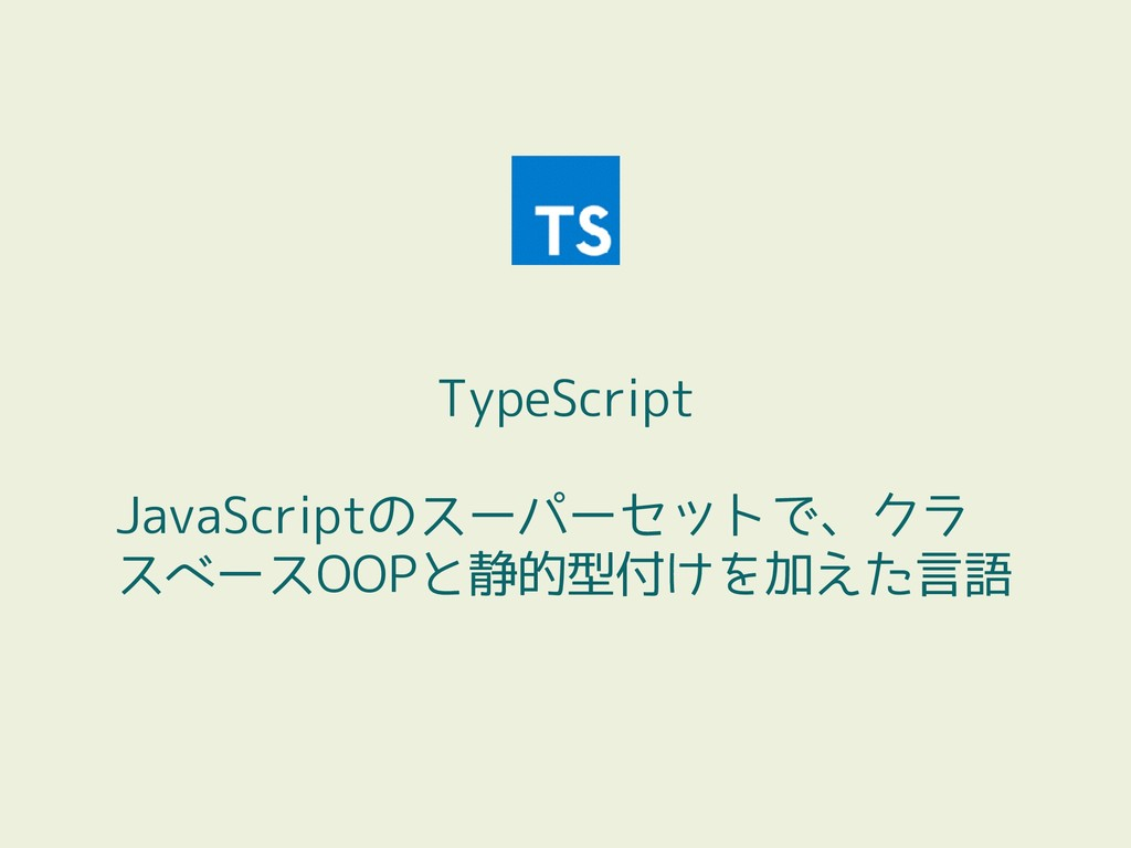 TypeScript JavaScriptのスーパーセットで、クラ スベースOOPと静的型付け...