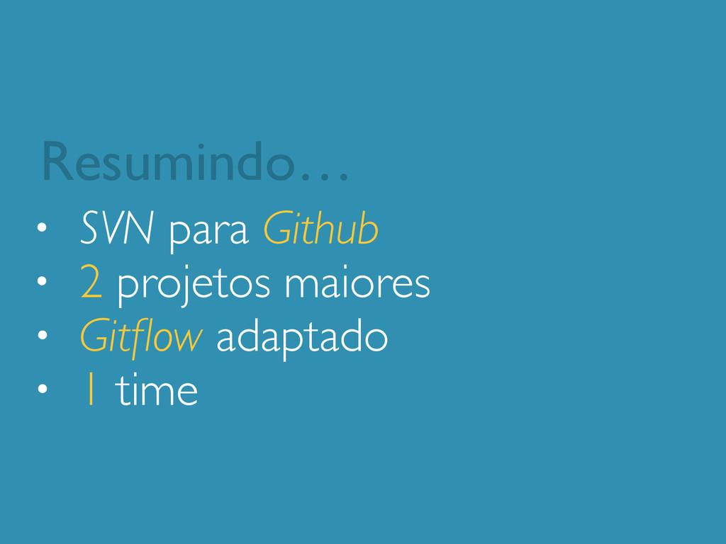 • SVN para Github • 2 projetos maiores • Gitflow...