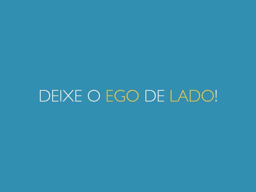 DEIXE O EGO DE LADO!