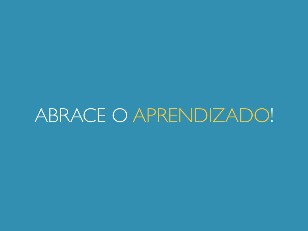 ABRACE O APRENDIZADO!