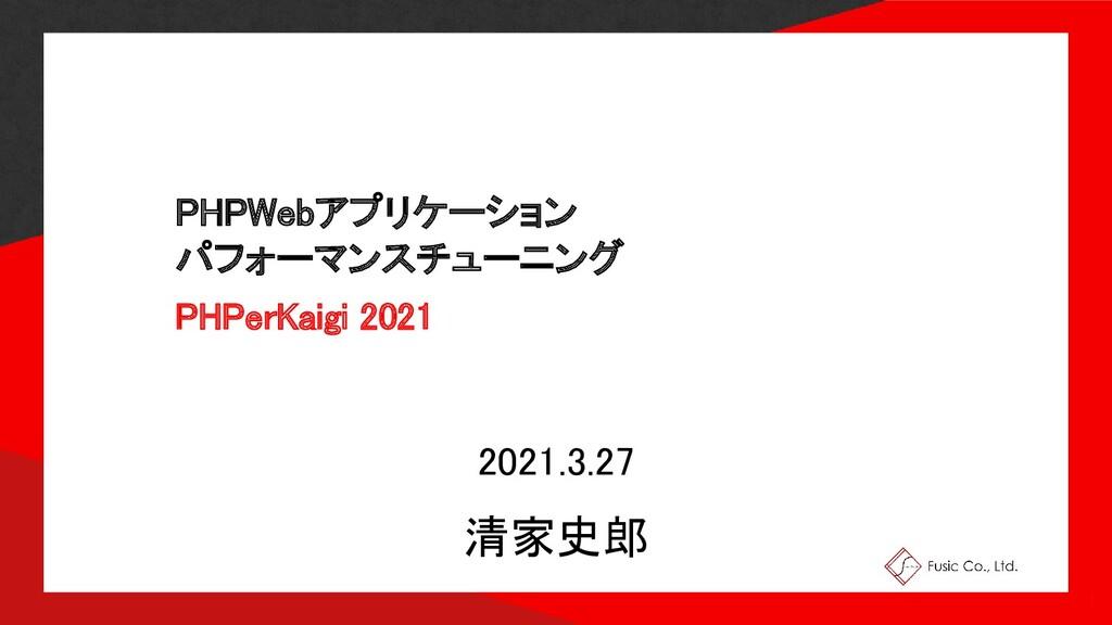 PHPWebアプリケーション パフォーマンスチューニング PHPerKaigi 2021...