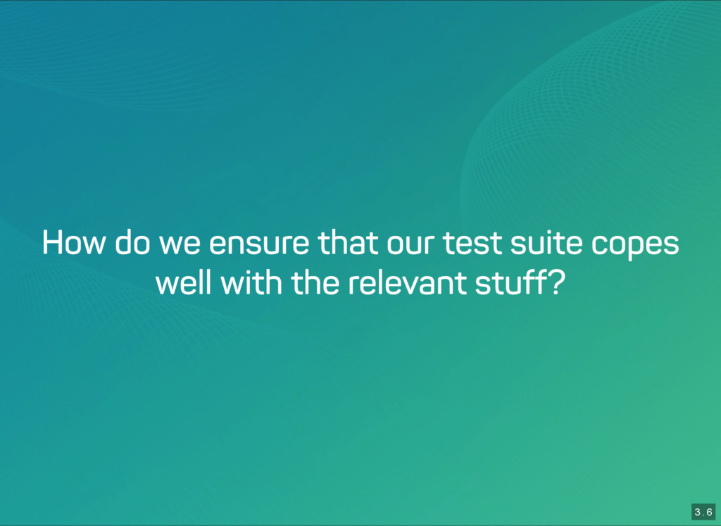 3 . 6 How do we ensure that our test suite cope...