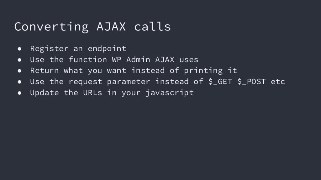 Converting AJAX calls ● Register an endpoint ● ...
