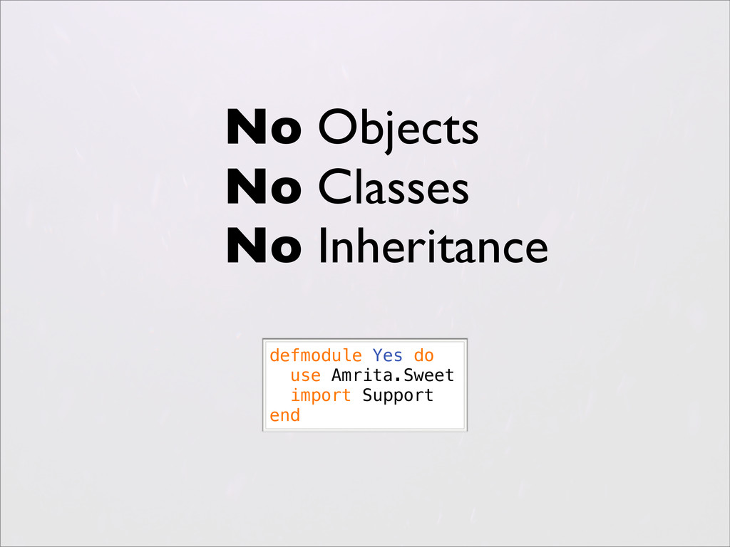 No Objects No Classes No Inheritance defmodule ...