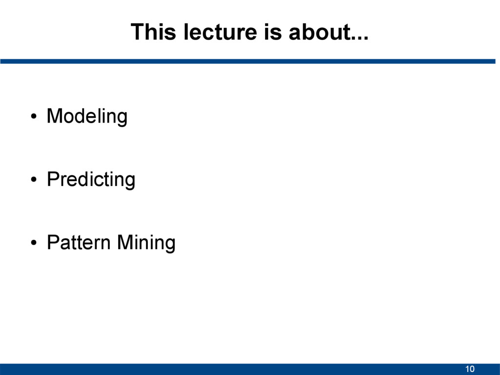 10 This lecture is about... ● Modeling ● Predic...