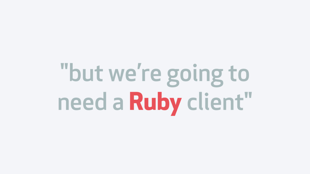 """""""but we're going to need a Ruby client"""""""