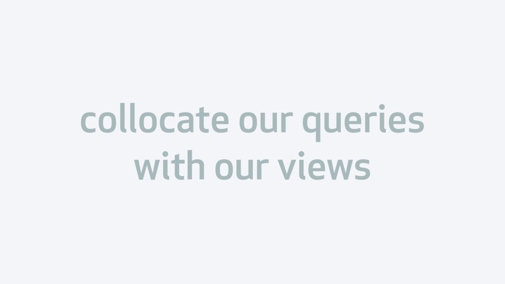 collocate our queries with our views