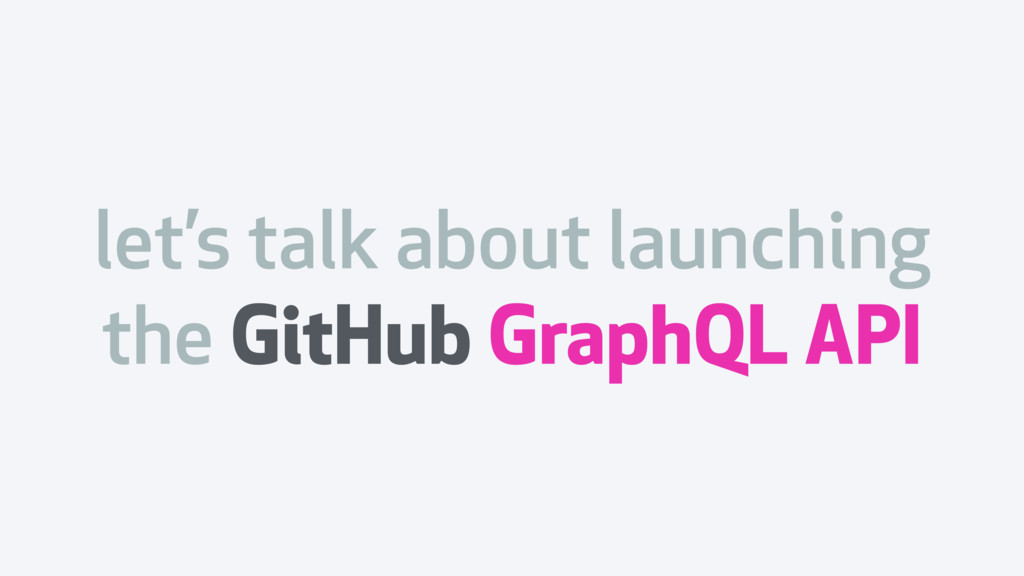 let's talk about launching the GitHub GraphQL A...