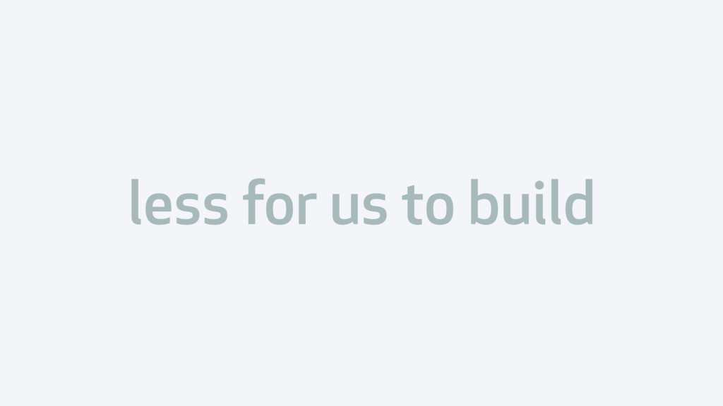 less for us to build