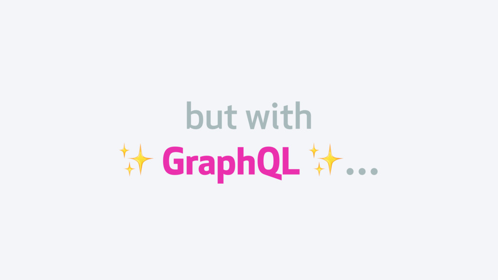 but with ✨ GraphQL ✨…