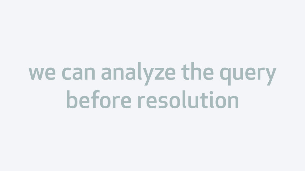 we can analyze the query before resolution