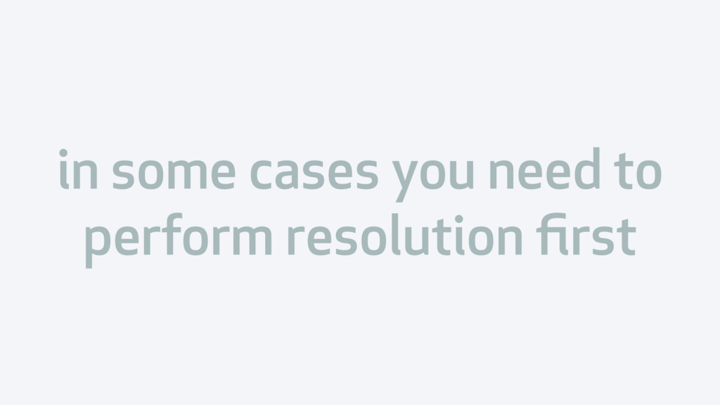 in some cases you need to perform resolution fir...