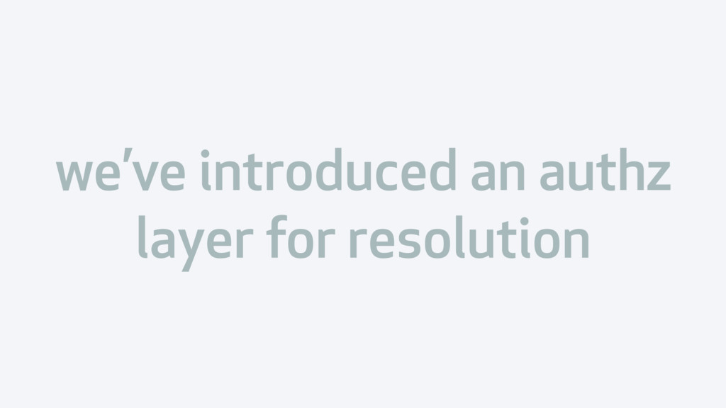 we've introduced an authz layer for resolution