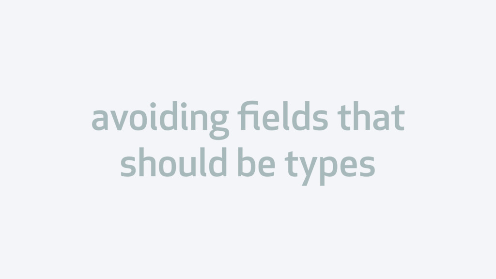 avoiding fields that should be types