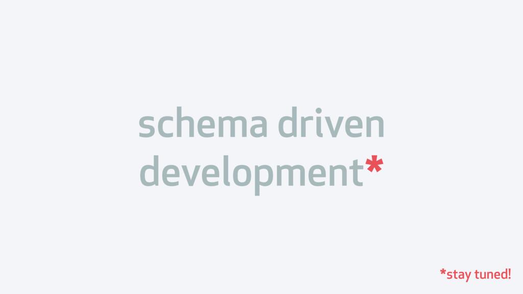schema driven development* *stay tuned!