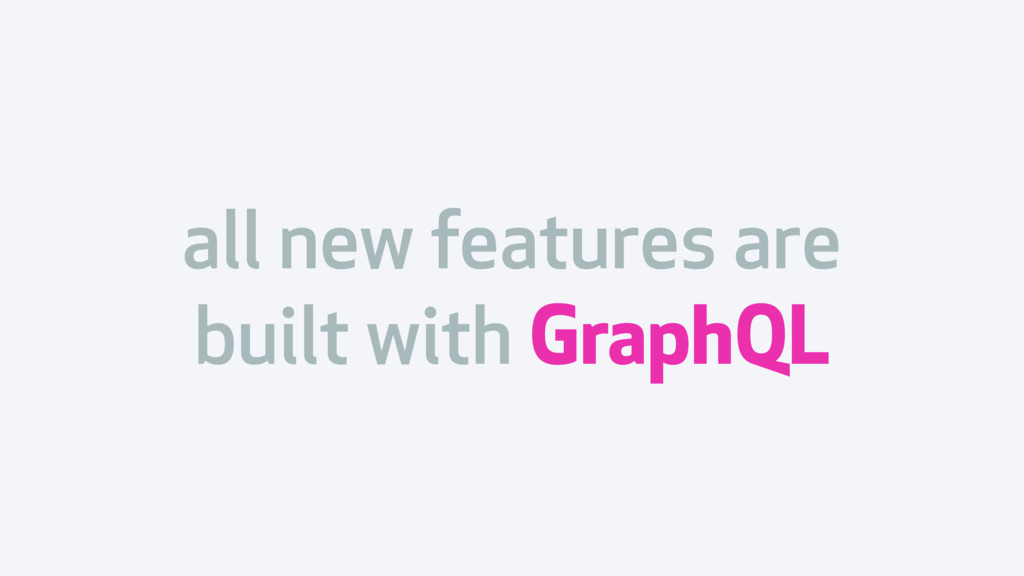 all new features are built with GraphQL