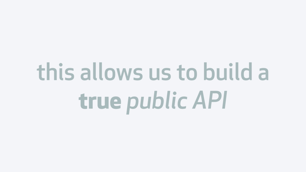this allows us to build a true public API