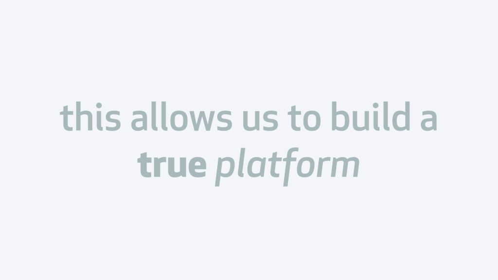this allows us to build a true platform