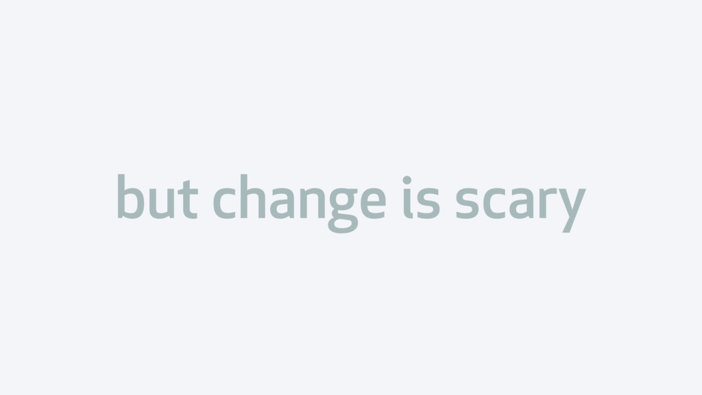 but change is scary