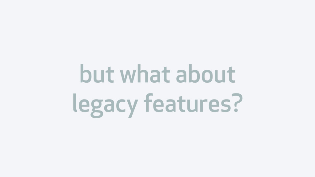 but what about legacy features?