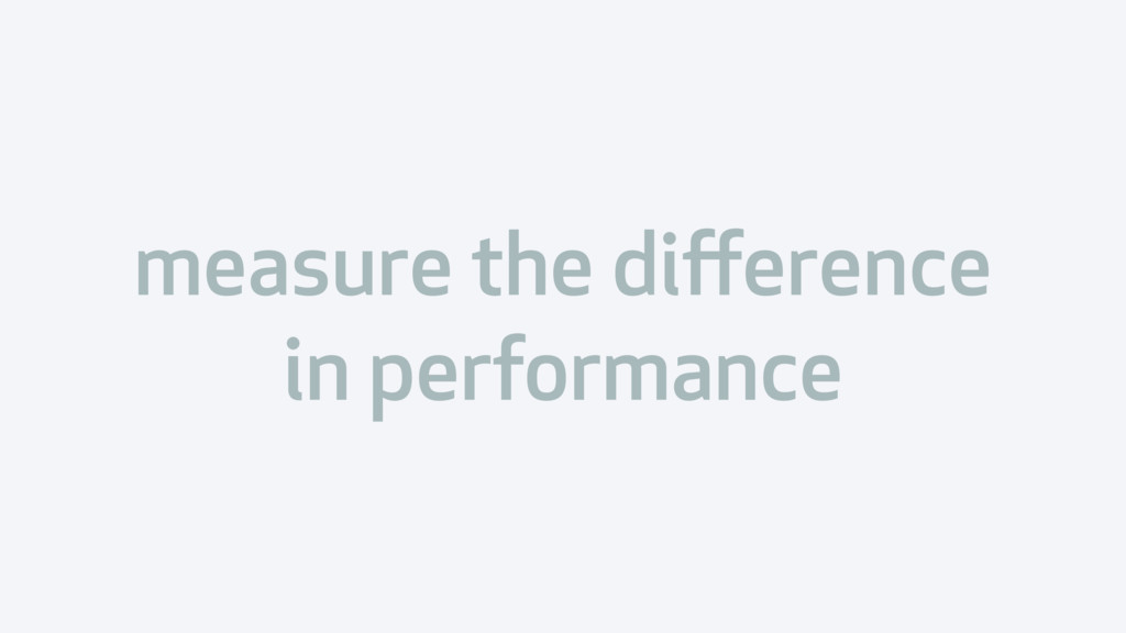 measure the difference in performance