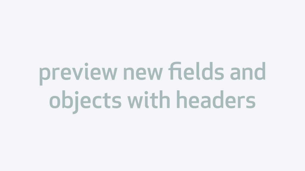 preview new fields and objects with headers